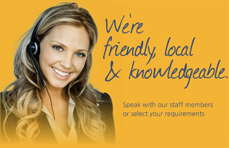 We're friendly, local & knowledgeable. Speak with our staff members or select your requirements