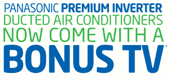 PANASONIC PREMIUM INVERTER DUCTED AIR CONDITIONERS NOW COME WITH A BONUS TV*